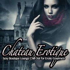 Chateau Erotique Vol. 1 - Sexy Boutique Lounge Chill Out For Erotic Gourmets - Various Artists